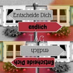 Heute ist: Entscheide Dich endlichTag